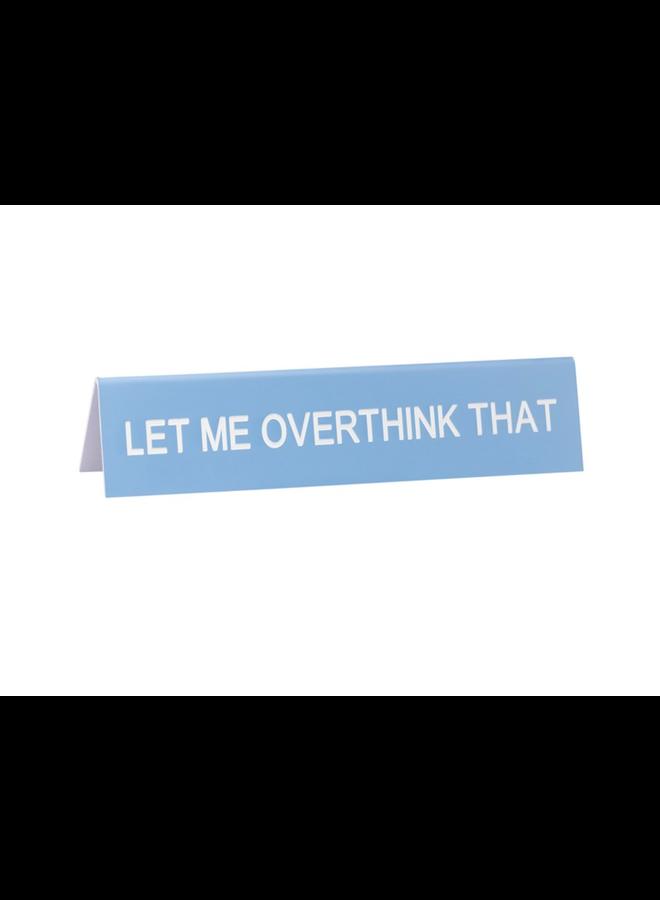 Let Me Over Think Desk Sign