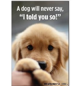 A Dog Will Never Say, I Told You So Magnet
