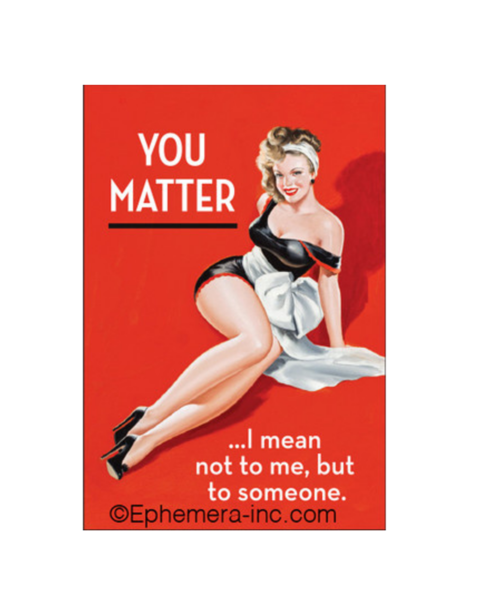 You Matter... I Mean Not To Me, But To Someone Magnet