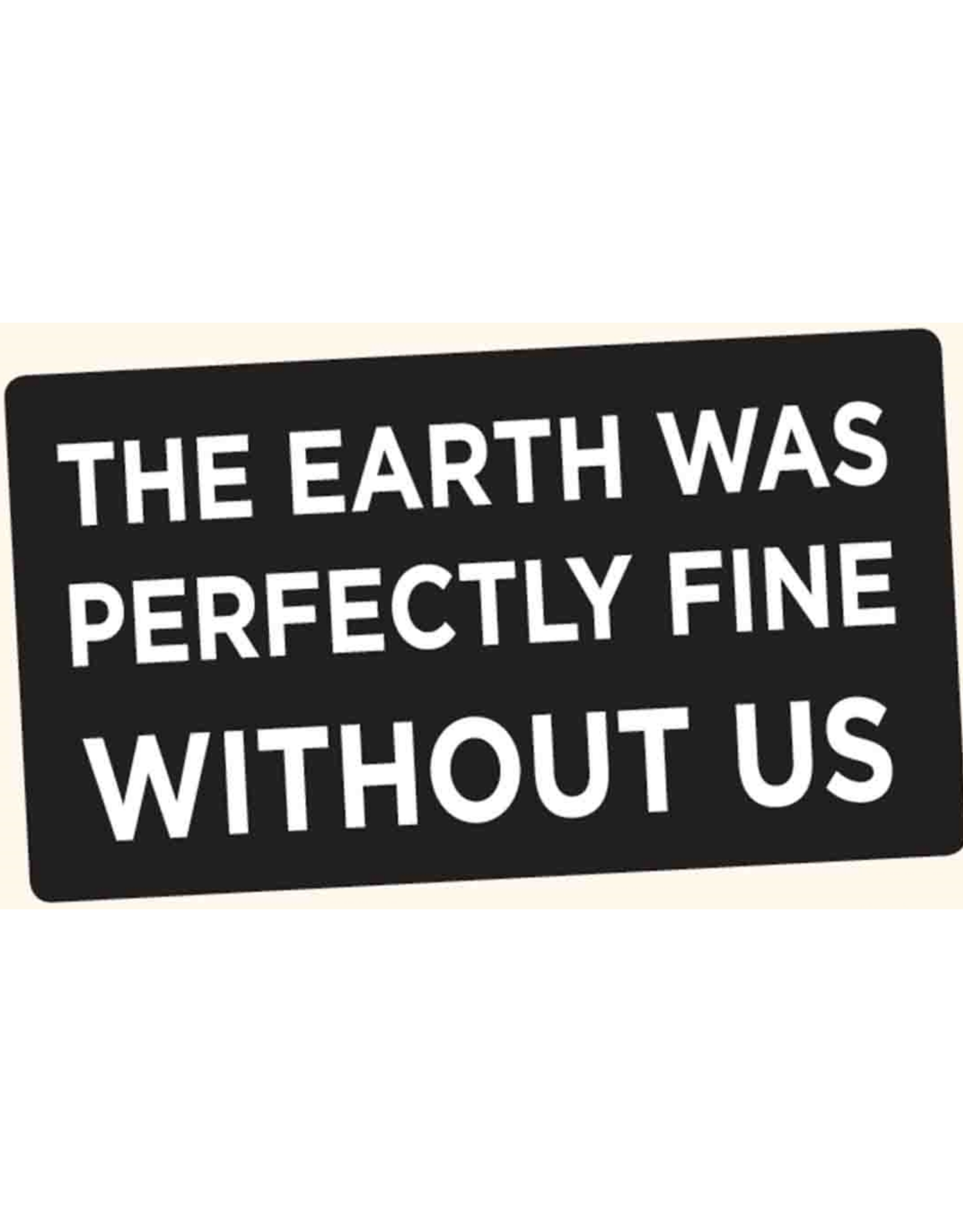 The Earth Was Perfectly Fine Without Us Bumper Sticker