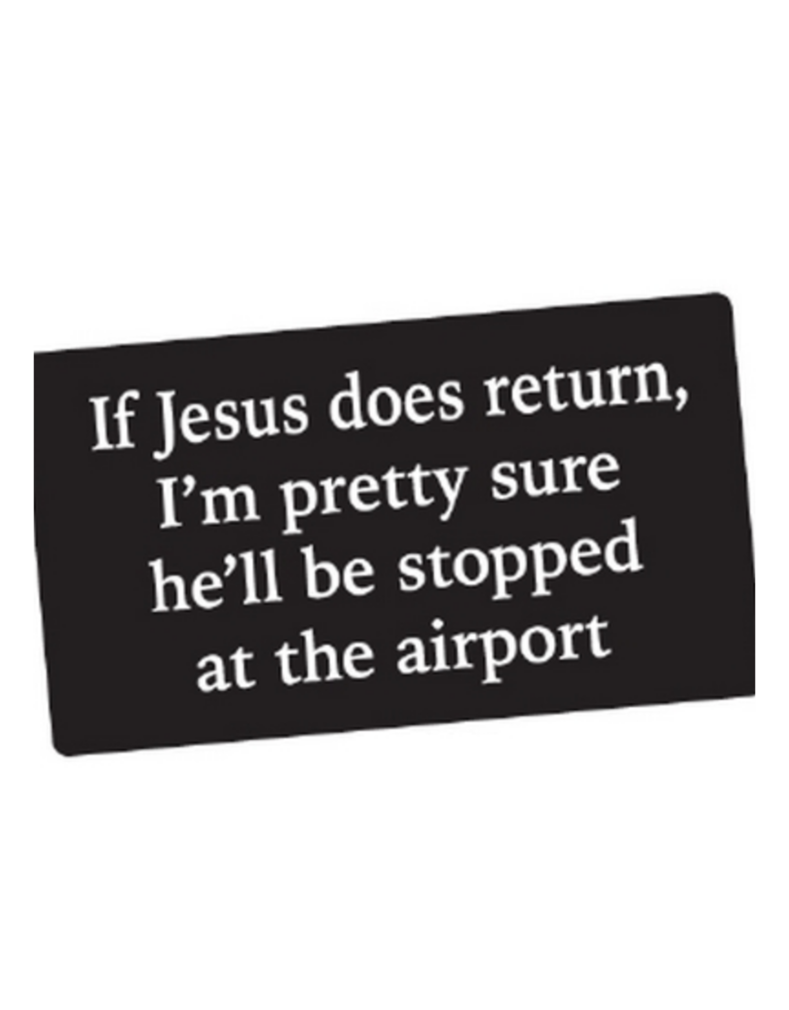 If Jesus Does Return, I'm Pretty Sure He'll Be Stopped at the Airport Bumper Sticker