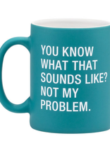 You Know What That Sounds Like? Not My Problem Mug