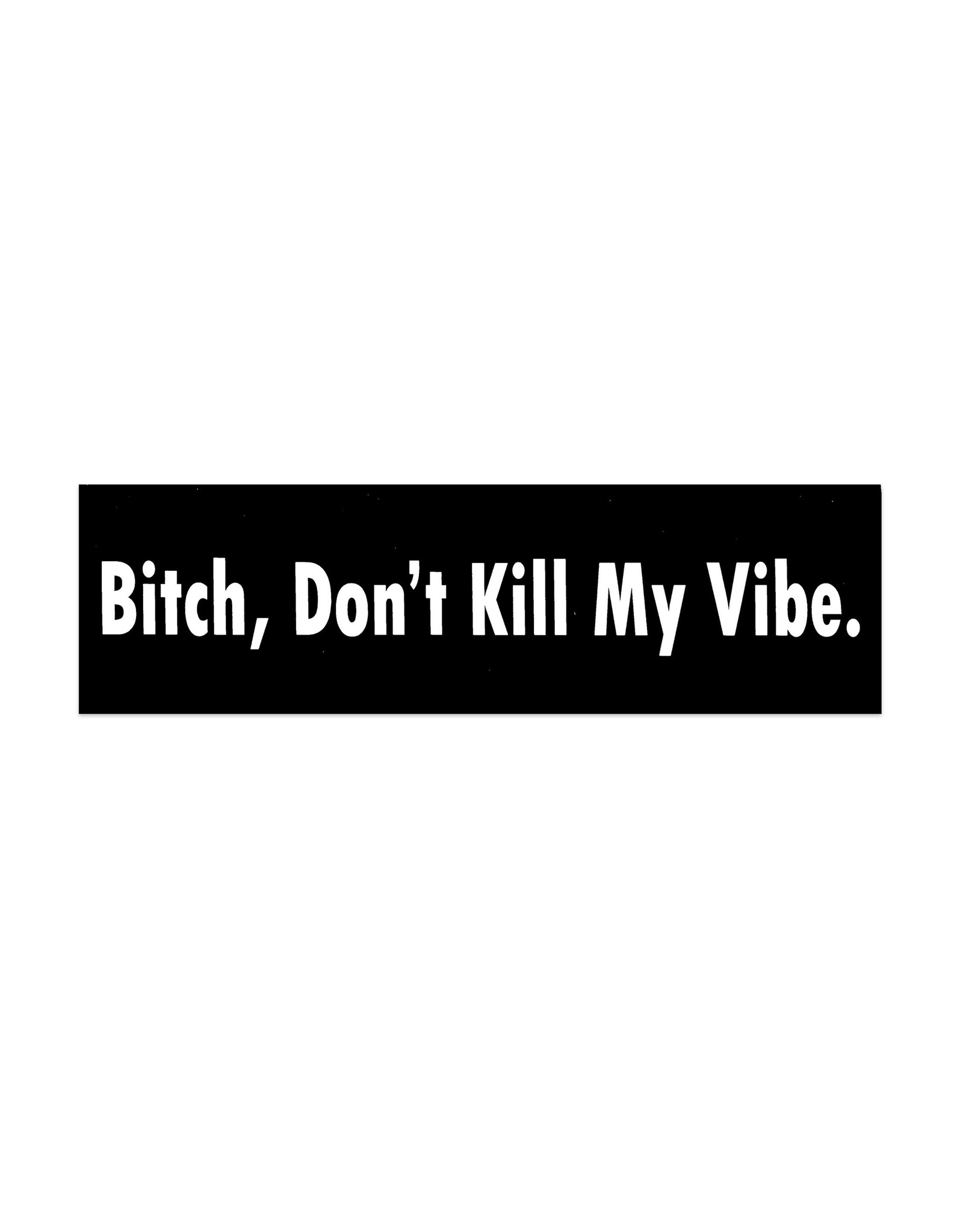Bitch Don't Kill My Vibe Bumper Sticker