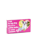 I Talk to My Dog Like a Wittle Baby Gum