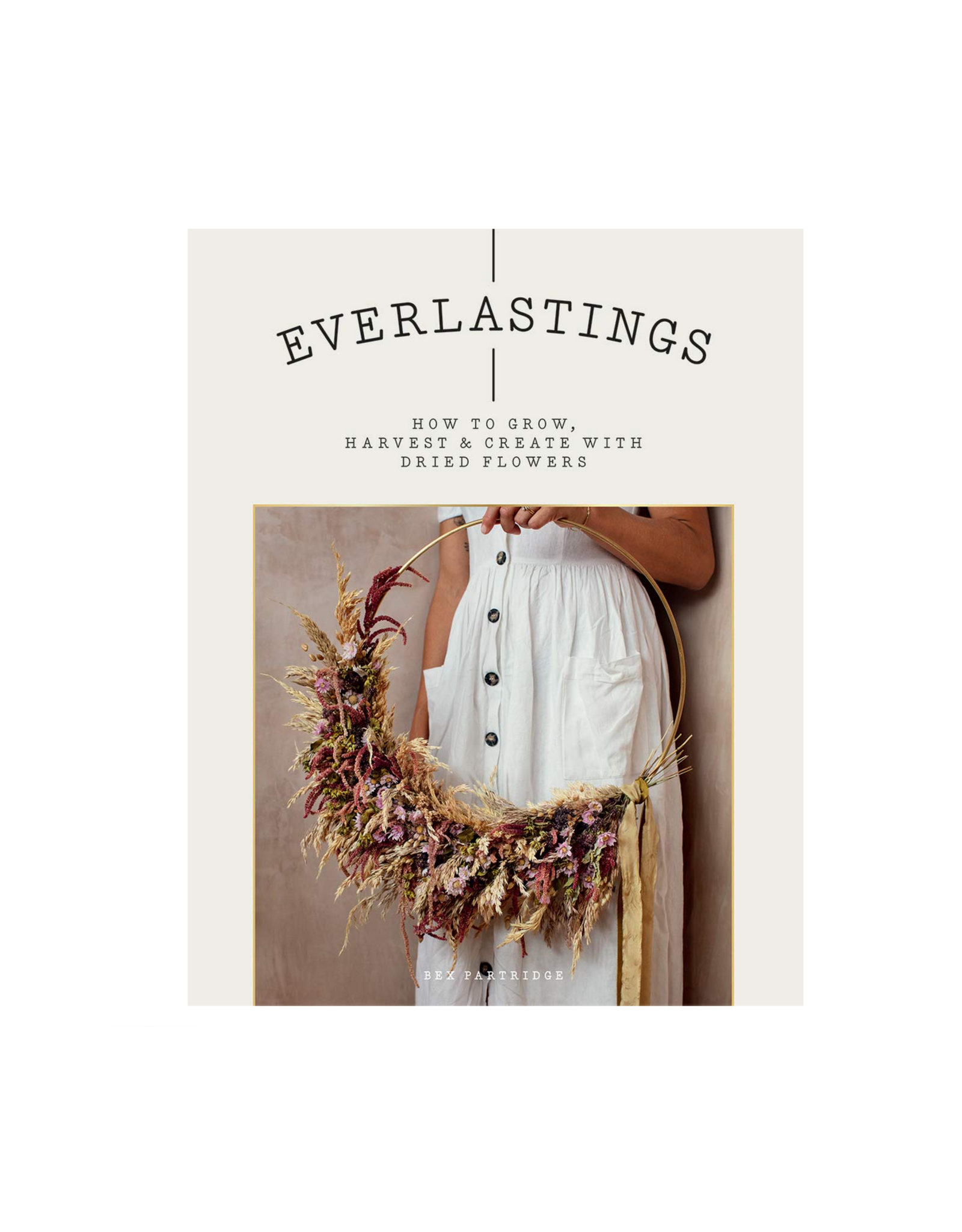 Everlastings : How to Grow, Garden & Create With Dried Flowers