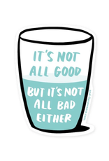 It's Not All Bad Either Sticker