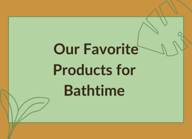 OUR FAVORITE PRODUCTS FOR BATHTIME