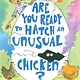 Knopf Books for Young Readers Are You Ready to Hatch an Unusual Chicken?