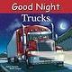 Good Night Books Good Night Our World: Trucks