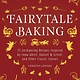Skyhorse Fairytale Baking: 75 Enchanting Recipes Inspired by... Classic Stories