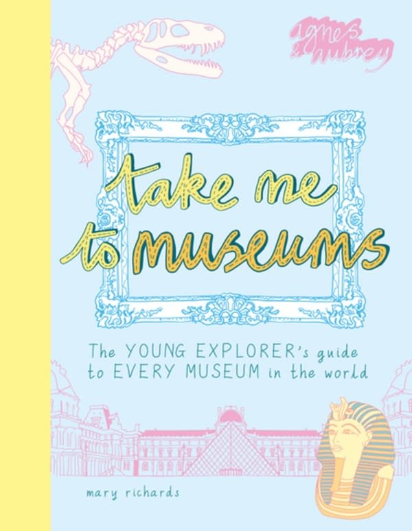 Agnes & Aubrey Take Me To Museums: ...Guide to Every Museum in the World