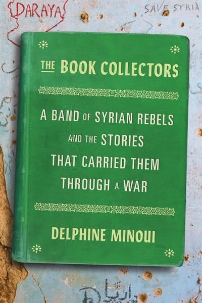 Farrar, Straus and Giroux The Book Collectors: A Band of Syrian Rebels & the Stories that Carried Them Through a War