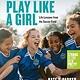 Workman Publishing Company Play Like a Girl