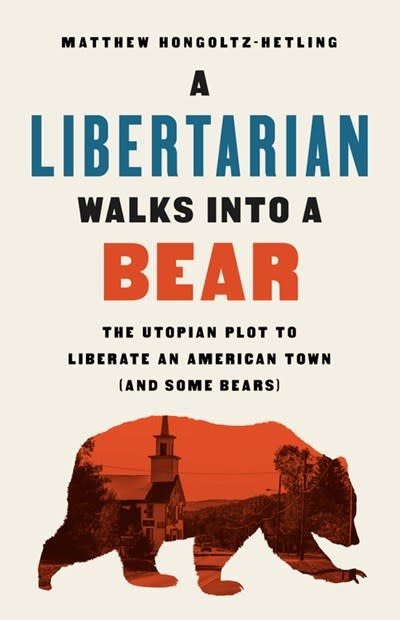 PublicAffairs A Libertarian Walks Into a Bear: The Utopian Plot to Liberate an American Town (and Some Bears)