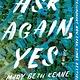 Scribner Ask Again, Yes: A novel