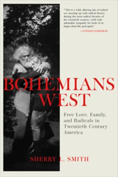Heyday Bohemians West : Free Love, Family, and Radicals in Twentieth Century America