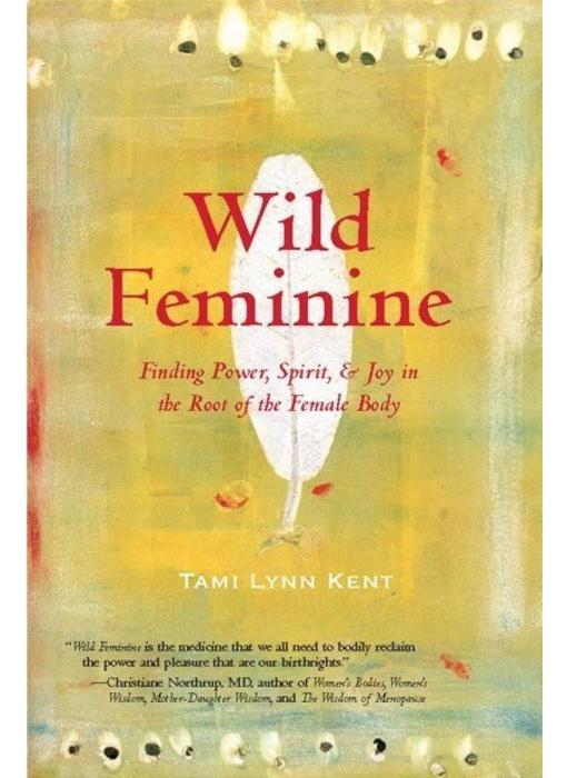 Wild Feminine: : Finding Power, Spirit, & Joy in the Root of the Female Body