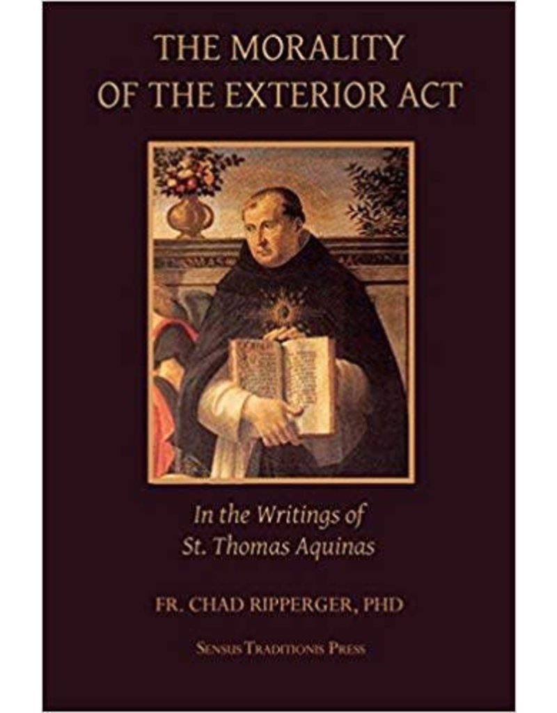Sensus Traditionis Press The Morality of the Exterior Act In the Writing of St. Thomas Aquinas