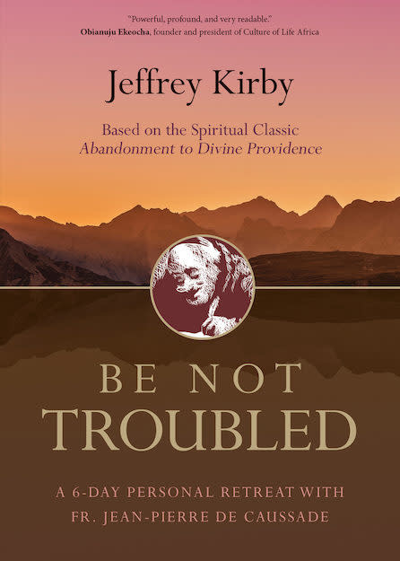 Ave Maria Press Be Not Troubled: A 6-Day Personal Retreat with Fr. Jean-Pierre de Caussade