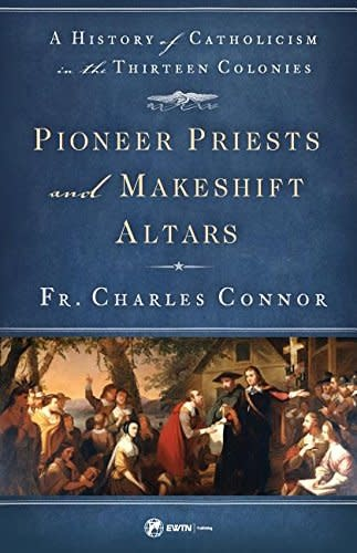 EWTN Pioneer Priests and Makeshift Altars: A History of Catholicism in the Thirteen Colonies