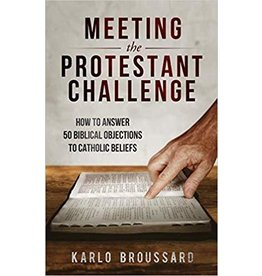 Catholic Answers Meeting the Protestant Challenge: How to Answer 50 Biblical Objections to Catholic Beliefs