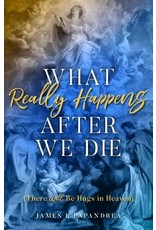 Spring Arbor What Really Happens After We Die: There Will Be Hugs in Heaven