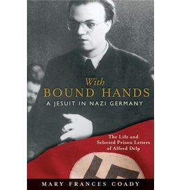 Loyola Press With Bound Hands: A Jesuit in Nazi Germany: The Life and Selected Prison Letters of Alfred Delp