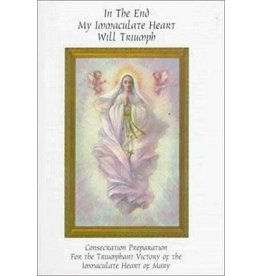 Queenship Publishing In the End My Immaculate Heart Will Triumph: Consecration Preparation for the Triumphant Victory of the Immaculate Heart of Mary