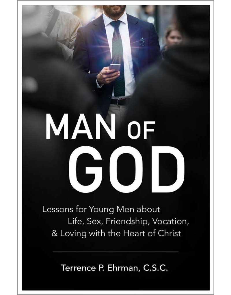Catholic Answers Man of God: Lessons to Young Men About Life, Sex, Friendship, Vocation, and Loving with the Heart of Christ