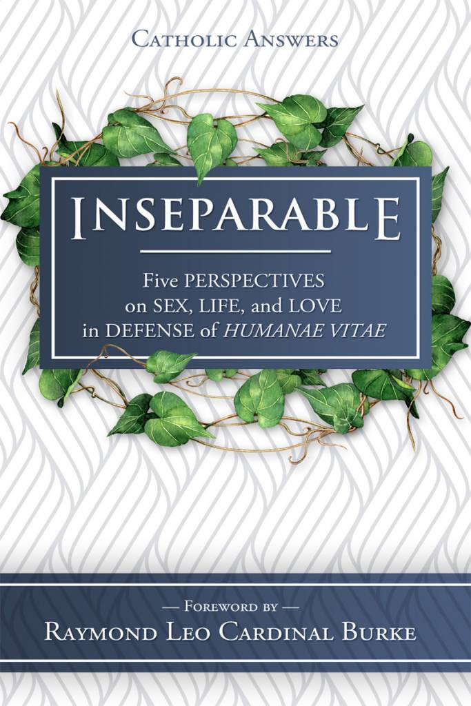 Catholic Answers Inseparable: Five Perspectives on Sex, Life, and Love in Defense of Humanae Vitae