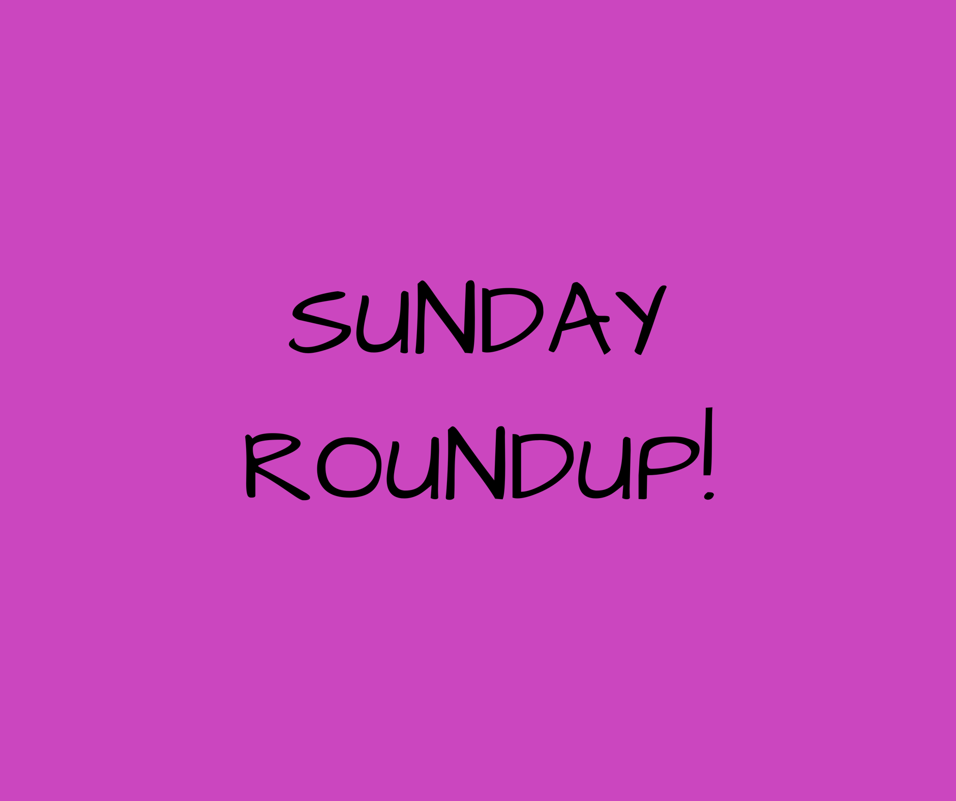 LAST ONES - SUNDAY ROUNDUP!