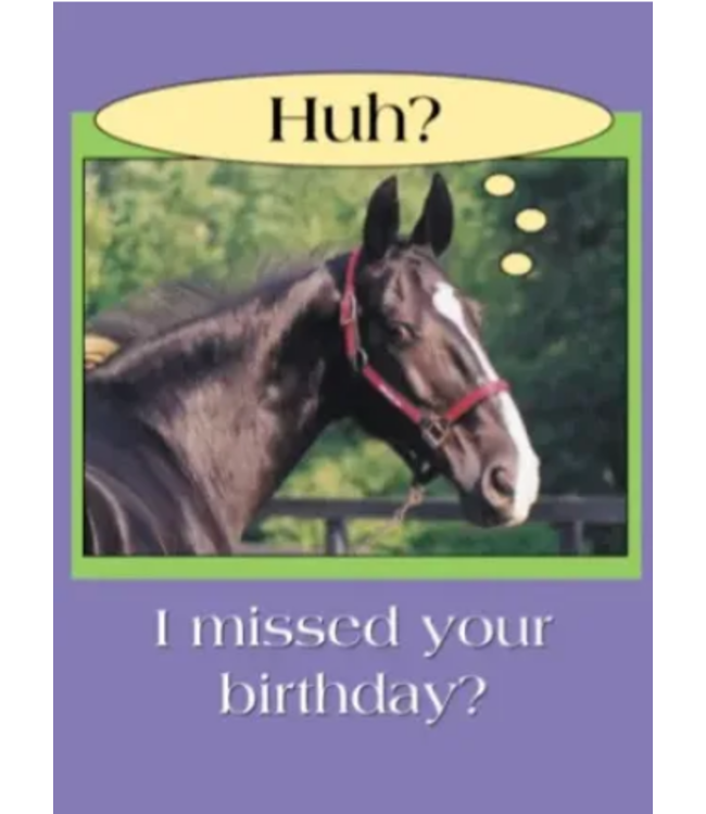 Horse Hollow Press BELATED Birthday Card: Huh? I missed your birthday