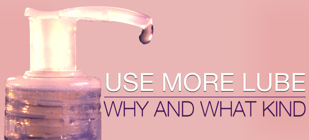 Use More Lube: Why and What Kind