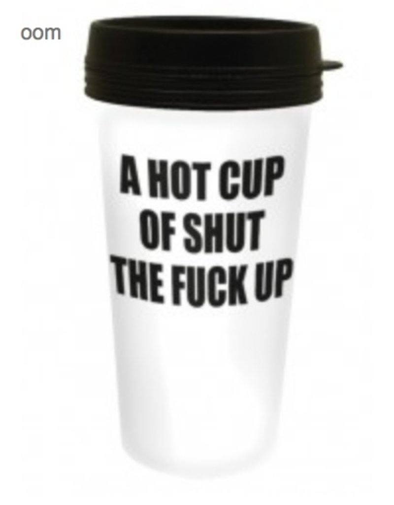 A Hot Cup Of Shut The F**K Up Travel Mug