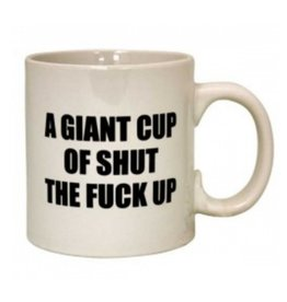 22oz A Giant Cup Of Shut The F**k Up Mug