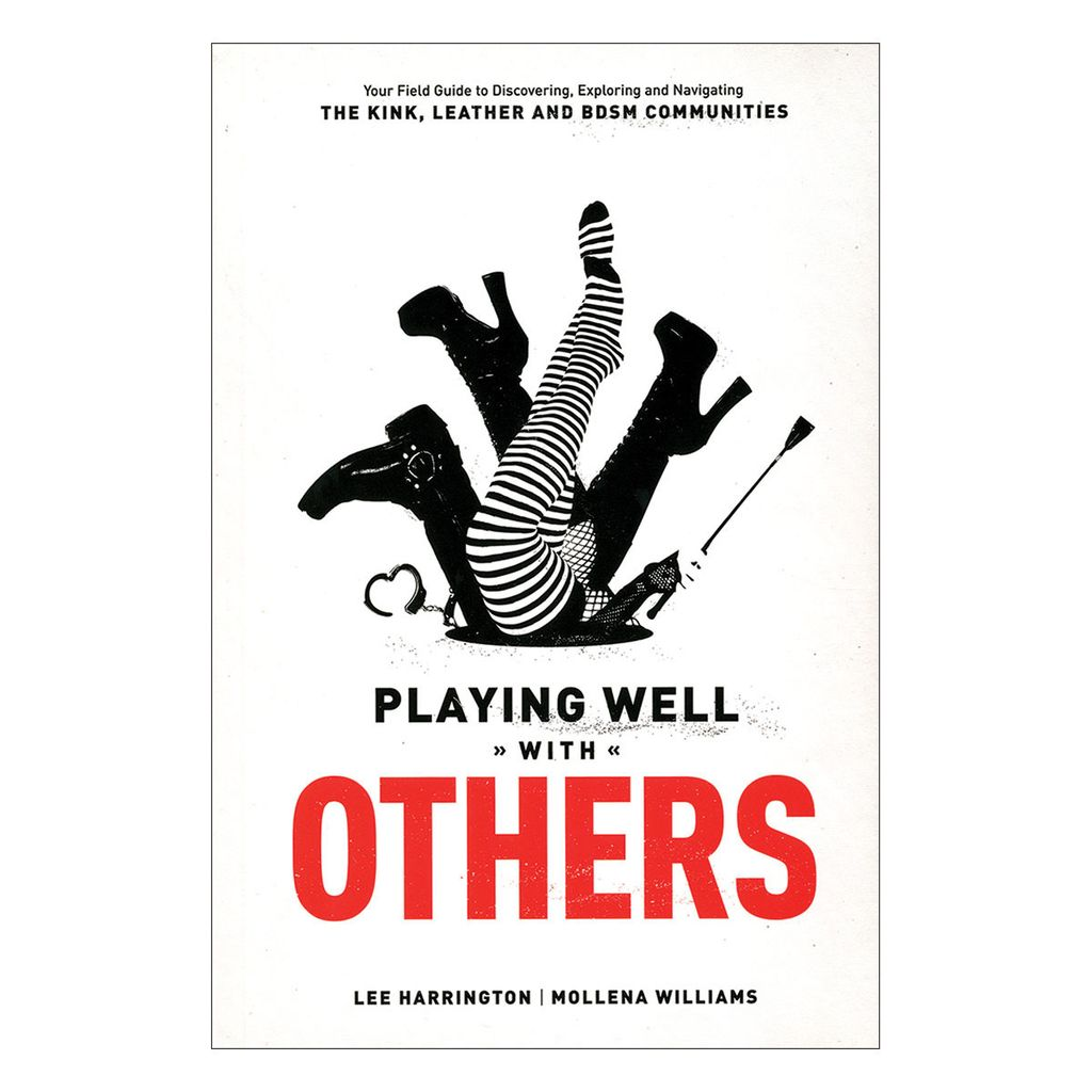 Playing Well With Others - Your Field Guide to Discovering, Exploring and Navigating the Kink, Leather and BDSM Communities