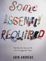 Some Assembly Required: The Not-So-Secret Life of a Transgender Teen - PB