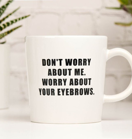 Ceramic Coffee Mug - Worry About Your Eyebrows