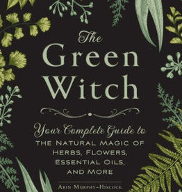 The Green Witch: Your Complete Guide to the Natural Magic of Herbs, Flowers, Essential Oils, and More by Murphy-Hiscock, Arin