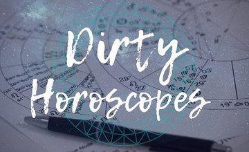 Dirty Horoscopes - February  2019