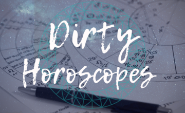Dirty Horoscopes - July 2019