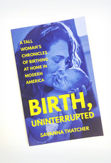 Savanna Thatcher Birth, Uninterrupted: A Tall Woman's Chronicles of Birthing At Home In Modern America