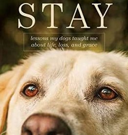 STAY : LESSONS MY DOGS TAUGHT ME ABOUT LIFE LOSS A