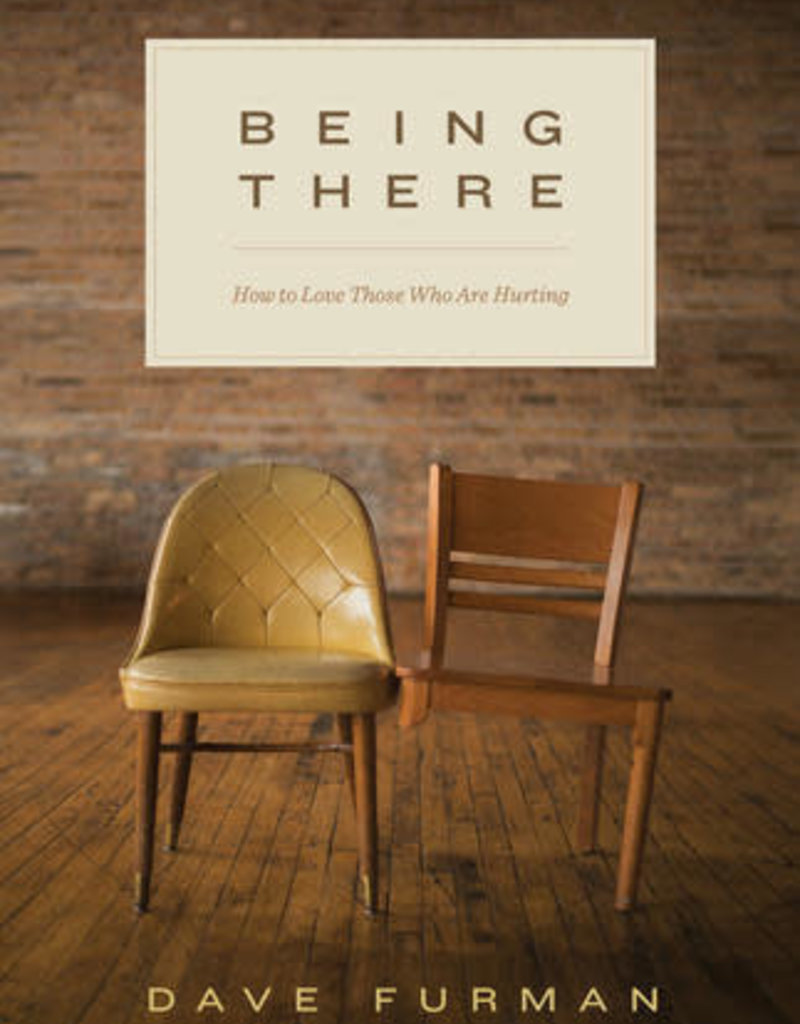 BEING THERE : HOW TO LOVE THOSE WHO ARE HURTING