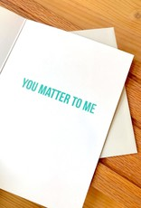Haven Paperie Hey You Matter To Me Greeting Card