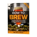 Brewers Publications How to Brew: Everything You Need To Know To Brew Beer Right The First Time