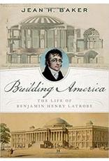 Building America: The Life of Benjamin Henry Latrobe by Jean Baker