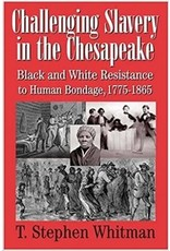 Challenging Slavery in the Chesapeake: Black and White Resistance to Human Bondage, 1775-1865 By T. Stephen Whitman