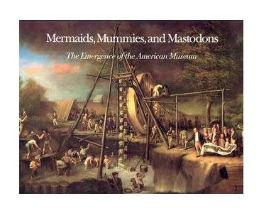 Mermaids, Mummies, and Mastodons: The Emergence of the American Museum by William T. Alderson