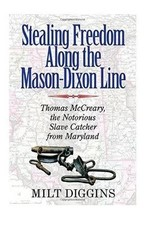 Stealing Freedom Along the Mason-Dixon Line: Thomas McCreary, the Notorious Slave Catcher from Maryland by Milt Diggins